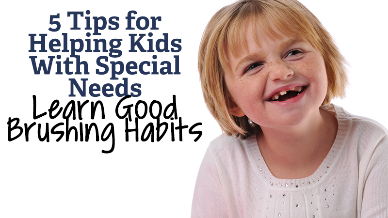 5 Tips for Helping Kids With Special Needs Learn Good Brushing Habits