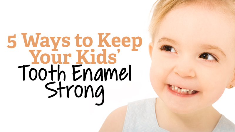 5 Ways to Keep Your Kids' Tooth Enamel Strong