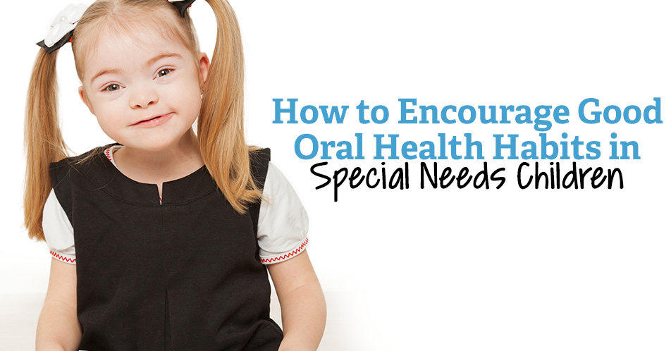 How to Encourage Good Oral Health Habits in Special Needs Children